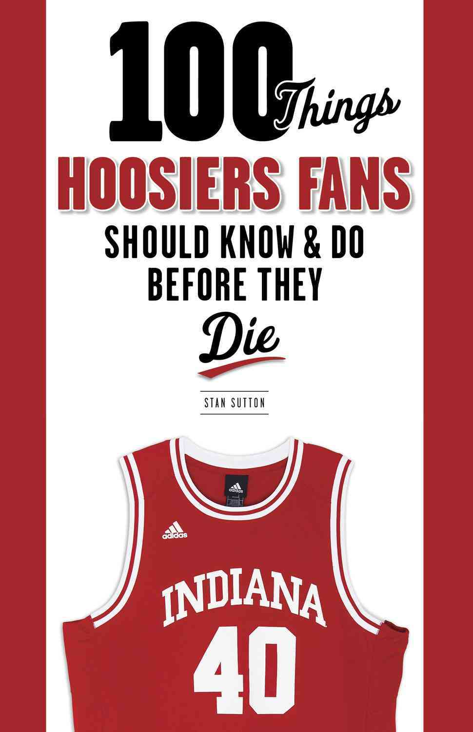100 Things Hoosiers Fans Should Know & Do Before They Die By Sutton, Stan